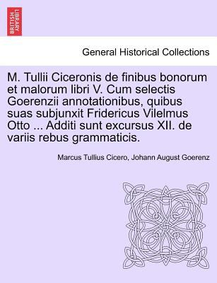 M. Tullii Ciceronis de Finibus Bonorum Et Malorum Libri V. Cum Selectis Goerenzii Annotationibus, Quibus Suas Subjunxit Fridericus Vilelmus Otto ... A 9781241475727