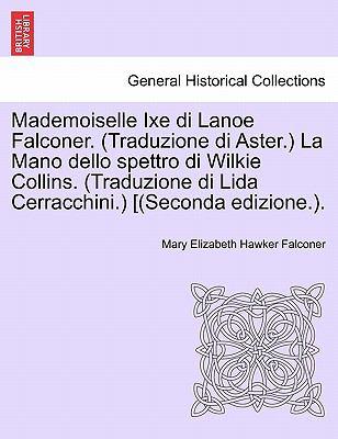 Mademoiselle Ixe Di Lanoe Falconer. (Traduzione Di Aster.) La Mano Dello Spettro Di Wilkie Collins. (Traduzione Di Lida Cerracchini.) [(Seconda Edizio 9781241506810
