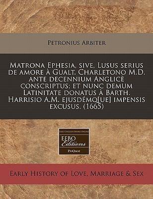 Matrona Ephesia, Sive, Lusus Serius de Amore Gualt. Charletono M.D. Ante Decennium Anglic Conscriptus; Et Nunc Demum Latinitate Donatus Barth. Harrisi 9781240943111