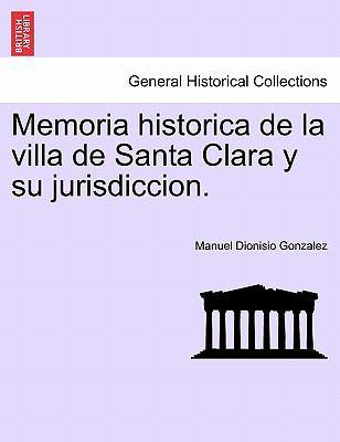 Memoria Historica de La Villa de Santa Clara y Su Jurisdiccion.
