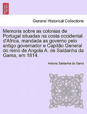 Memoria Sobre as Colonias de Portugal Situadas Na Costa Occidental D'Africa, Mandada as Governo Pelo Antigo Governador E Capit O General Do Reino de A 9781241306694