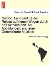 Mexico. Land Und Leute. Reisen Auf Neuen Wegen Durch Das Aztekenland. Mit Abbildungen, Und Einer Generalkarte Mexicos Crfter Theil