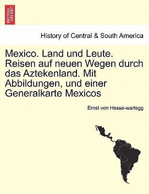 Mexico. Land Und Leute. Reisen Auf Neuen Wegen Durch Das Aztekenland. Mit Abbildungen, Und Einer Generalkarte Mexicos Crfter Theil. 9781241437718