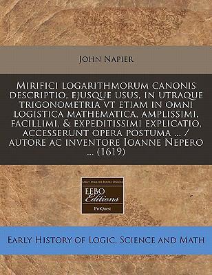 Mirifici Logarithmorum Canonis Descriptio, Ejusque Usus, in Utraque Trigonometria VT Etiam in Omni Logistica Mathematica, Amplissimi, Facillimi, & Exp 9781240414932