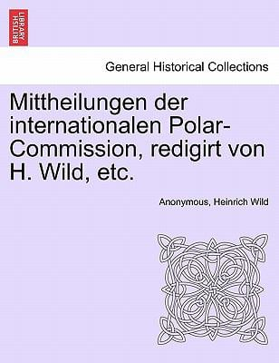 Mittheilungen Der Internationalen Polar-Commission, Redigirt Von H. Wild, Etc. 9781241445720