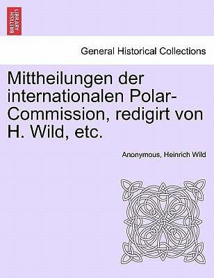 Mittheilungen Der Internationalen Polar-Commission, Redigirt Von H. Wild, Etc. 9781241445720