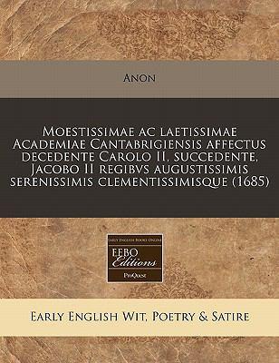 Moestissimae AC Laetissimae Academiae Cantabrigiensis Affectus Decedente Carolo II, Succedente, Jacobo II Regibvs Augustissimis Serenissimis Clementis 9781240950027