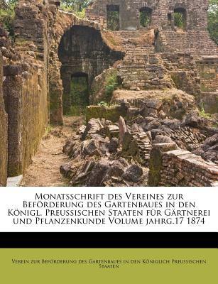 Monatsschrift Des Vereines Zur Bef Rderung Des Gartenbaues in Den K Nigl. Preussischen Staaten Fur G Rtnerei Und Pflanzenkunde Volume Jahrg.17 1874 9781247565163
