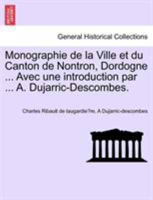 Monographie de La Ville Et Du Canton de Nontron, Dordogne ... Avec Une Introduction Par ... A. Dujarric-Descombes. 9781241351335