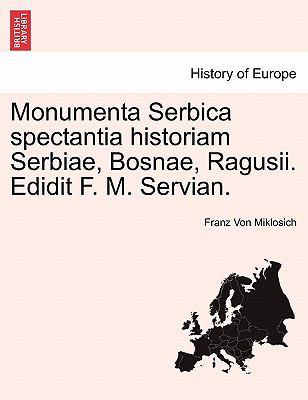Monumenta Serbica Spectantia Historiam Serbiae, Bosnae, Ragusii. Edidit F. M. Servian. 9781241532376
