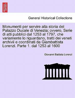 Monumenti Per Servire Alla Storia del Palazzo Ducale Di Venezia; Ovvero, Serie Di Atti Pubblici Dal 1253 Al 1797, Che Variamente Lo Riguardano, Tratti 9781241357221