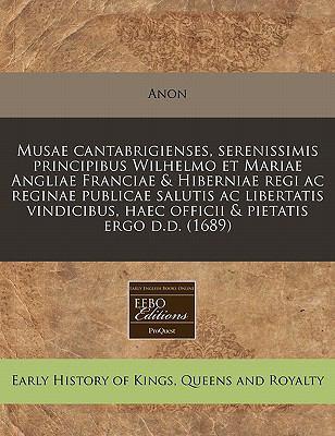 Musae Cantabrigienses, Serenissimis Principibus Wilhelmo Et Mariae Angliae Franciae & Hiberniae Regi AC Reginae Publicae Salutis AC Libertatis Vindici 9781240813704