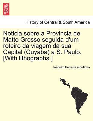 Noticia Sobre a Provincia de Matto Grosso Seguida D'Um Roteiro Da Viagem Da Sua Capital (Cuyaba) A S. Paulo. [With Lithographs.]