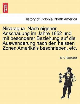 Nicaragua. Nach Eigener Anschauung Im Jahre 1852 Und Mit Besonderer Beziehung Auf Die Auswanderung Nach Den Heissen Zonen Amerika's Beschrieben, Etc. 9781241427276