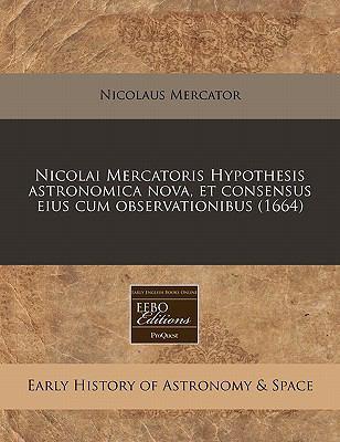 Nicolai Mercatoris Hypothesis Astronomica Nova, Et Consensus Eius Cum Observationibus (1664) 9781240852178