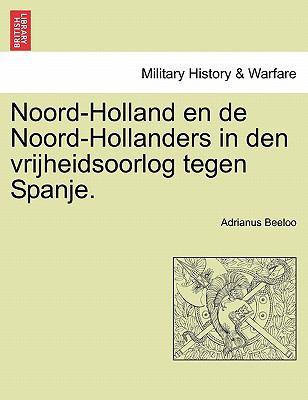 Noord-Holland En de Noord-Hollanders in Den Vrijheidsoorlog Tegen Spanje. 9781241461652