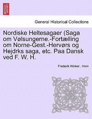 Nordiske Heltesagaer (Saga Om V Lsungerne.-Fort Lling Om Norne-Gest.-Herv RS Og Hejdrks Saga, Etc. Paa Dansk Ved F. W. H. 9781241532000