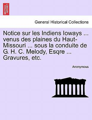 Notice Sur Les Indiens Ioways ... Venus Des Plaines Du Haut-Missouri ... Sous La Conduite de G. H. C. Melody, Esqre ... Gravures, Etc. 9781241338602
