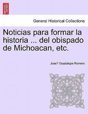 Noticias Para Formar La Historia ... del Obispado de Michoacan, Etc. 9781241427078