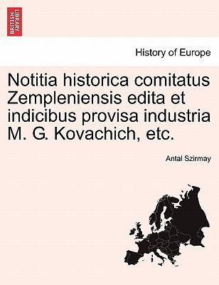 Notitia Historica Comitatus Zempleniensis Edita Et Indicibus Provisa Industria M. G. Kovachich, Etc. 9781241408404