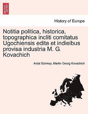 Notitia Politica, Historica, Topographica Incliti Comitatus Ugochiensis Edita Et Indieibus Provisa Industria M. G. Kovachich 9781241409289