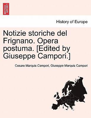 Notizie Storiche del Frignano. Opera Postuma. [Edited by Giuseppe Campori.] 9781241567736