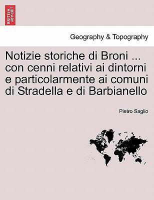 Notizie Storiche Di Broni ... Con Cenni Relativi AI Dintorni E Particolarmente AI Comuni Di Stradella E Di Barbianello 9781241354367