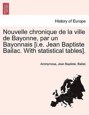 Nouvelle Chronique de La Ville de Bayonne, Par Un Bayonnais [I.E. Jean Baptiste Bailac. with Statistical Tables]. 9781241357689