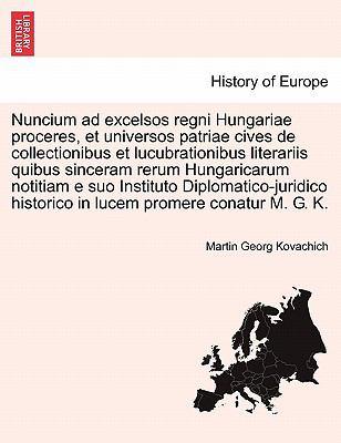 Nuncium Ad Excelsos Regni Hungariae Proceres, Et Universos Patriae Cives de Collectionibus Et Lucubrationibus Literariis Quibus Sinceram Rerum Hungari 9781241536688