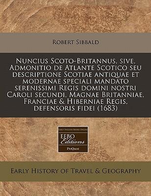 Nuncius Scoto-Britannus, Sive, Admonitio de Atlante Scotico Seu Descriptione Scotiae Antiquae Et Modernae Speciali Mandato Serenissimi Regis Domini No 9781240936311
