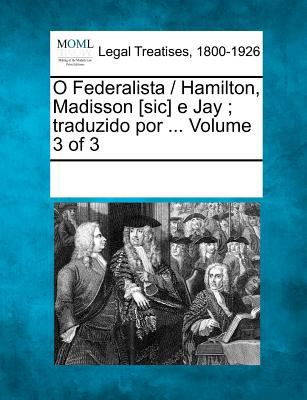 O Federalista / Hamilton, Madisson [Sic] E Jay; Traduzido Por ... Volume 3 of 3 9781241034900