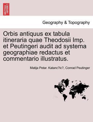 Orbis Antiquus Ex Tabula Itineraria Quae Theodosii Imp. Et Peutingeri Audit Ad Systema Geographiae Redactus Et Commentario Illustratus. 9781241347710