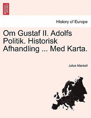 Om Gustaf II. Adolfs Politik. Historisk Afhandling ... Med Karta. 9781241539719