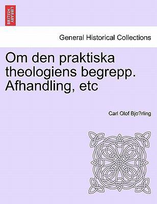 Om Den Praktiska Theologiens Begrepp. Afhandling, Etc 9781241415129