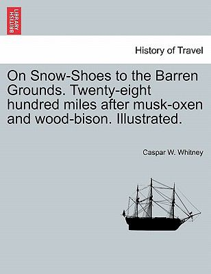 On Snow-Shoes to the Barren Grounds. Twenty-Eight Hundred Miles After Musk-Oxen and Wood-Bison. Illustrated. 9781241442460