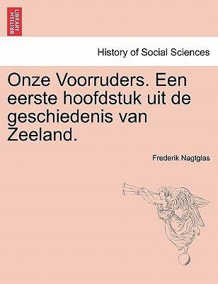 Onze Voorruders. Een Eerste Hoofdstuk Uit de Geschiedenis Van Zeeland. 9781241538323
