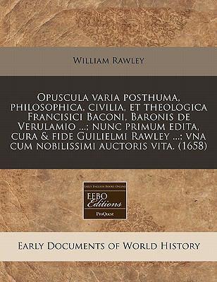 Opuscula Varia Posthuma, Philosophica, Civilia, Et Theologica Francisici Baconi, Baronis de Verulamio ...; Nunc Primum Edita, Cura & Fide Guilielmi Ra 9781240949038