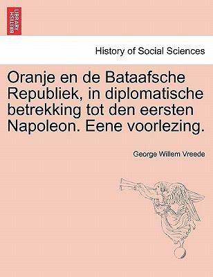 Oranje En de Bataafsche Republiek, in Diplomatische Betrekking Tot Den Eersten Napoleon. Eene Voorlezing. 9781241538255
