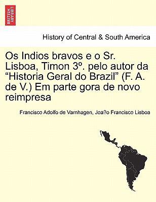 """OS Indios Bravos E O Sr. Lisboa, Timon 3 . Pelo Autor Da """"Historia Geral Do Brazil"""" (F. A. de V.) Em Parte Gora de Novo Reimpresa"""