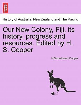 Our New Colony, Fiji, Its History, Progress and Resources. Edited by H. S. Cooper 9781241429775