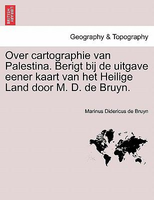 Over Cartographie Van Palestina. Berigt Bij de Uitgave Eener Kaart Van Het Heilige Land Door M. D. de Bruyn. 9781241509552