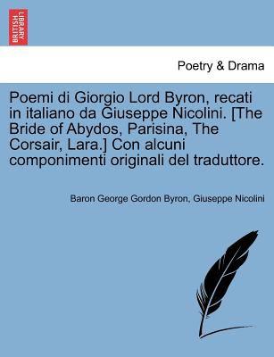 Poemi Di Giorgio Lord Byron, Recati in Italiano Da Giuseppe Nicolini. [The Bride of Abydos, Parisina, the Corsair, Lara.] Con Alcuni Componimenti Orig 9781241159146