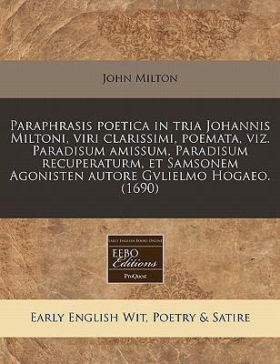 Paraphrasis Poetica in Tria Johannis Miltoni, Viri Clarissimi, Poemata, Viz. Paradisum Amissum, Paradisum Recuperaturm, Et Samsonem Agonisten Autore G 9781240843886