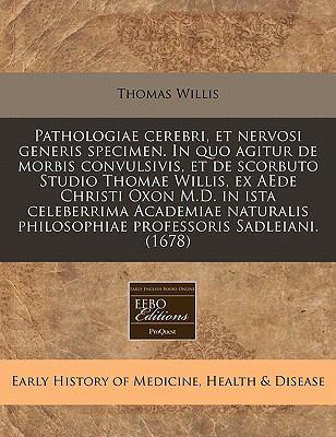 Pathologiae Cerebri, Et Nervosi Generis Specimen. in Quo Agitur de Morbis Convulsivis, Et de Scorbuto Studio Thomae Willis, Ex Aede Christi Oxon M.D. 9781240161546