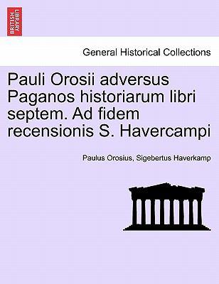 Pauli Orosii Adversus Paganos Historiarum Libri Septem. Ad Fidem Recensionis S. Havercampi 9781241440176