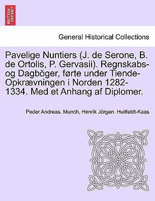 Pavelige Nuntiers (J. de Serone, B. de Ortolis, P. Gervasii). Regnskabs-Og Dagb Ger, F Rte Under Tiende-Opkr Vningen I Norden 1282-1334. Med Et Anhang 9781241463410