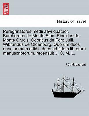 Peregrinatores Medii Aevi Quatuor. Burchardus de Monte Sion, Ricoldus de Monte Crucis, Odoricus de Foro Julii, Wibrandus de Oldenborg. Quorum Duos Nun 9781241353780