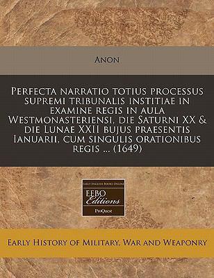 Perfecta Narratio Totius Processus Supremi Tribunalis Institiae in Examine Regis in Aula Westmonasteriensi, Die Saturni XX & Die Lunae XXII Bujus Prae 9781240933204