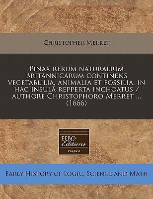 Pinax Rerum Naturalium Britannicarum Continens Vegetablilia, Animalia Et Fossilia, in Hac Insula Repperta Inchoatus / Authore Christophoro Merret ... 9781240830718