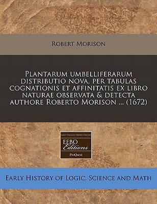 Plantarum Umbelliferarum Distributio Nova, Per Tabulas Cognationis Et Affinitatis Ex Libro Naturae Observata & Detecta Authore Roberto Morison ... (16 9781240831456